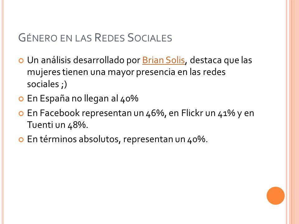 G ÉNERO EN LAS R EDES S OCIALES Un análisis desarrollado por Brian Solis, destaca que las mujeres tienen una mayor presencia en las redes sociales ;)Brian Solis En España no llegan al 40% En Facebook representan un 46%, en Flickr un 41% y en Tuenti un 48%.
