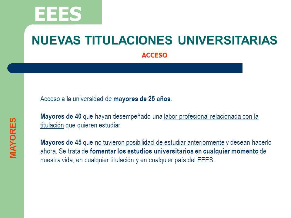 NUEVAS TITULACIONES UNIVERSITARIAS ACCESO EEES Acceso a la universidad de mayores de 25 años. Mayores de 40 que hayan desempeñado una labor profesiona