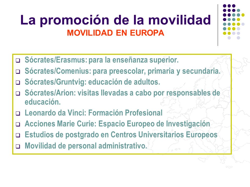 La promoción de la movilidad MOVILIDAD EN EUROPA Sócrates/Erasmus: para la enseñanza superior. Sócrates/Comenius: para preescolar, primaria y secundar