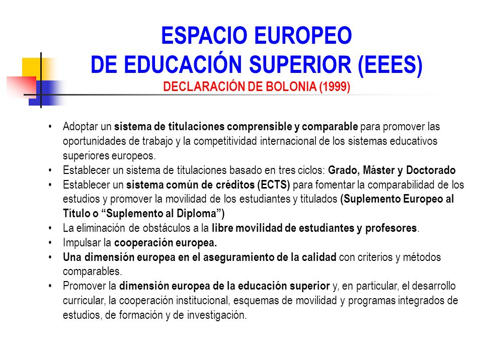 ESPACIO EUROPEO DE EDUCACIÓN SUPERIOR (EEES) DECLARACIÓN DE BOLONIA (1999) Adoptar un sistema de titulaciones comprensible y comparable para promover