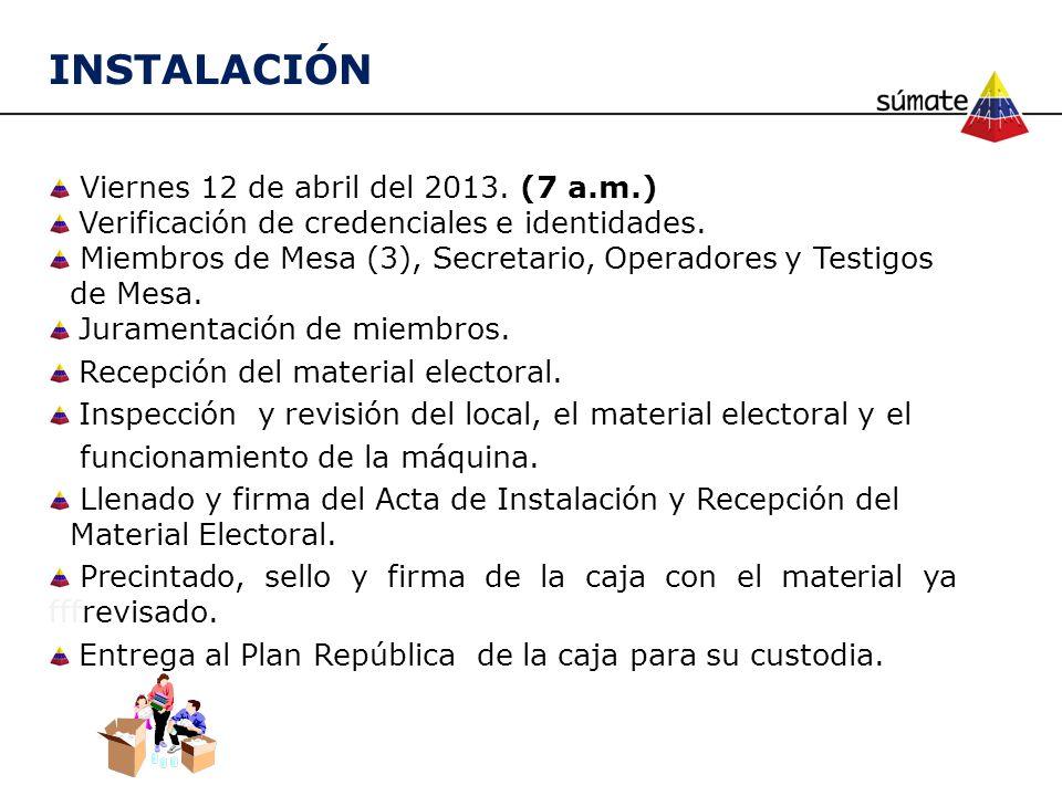 INSTALACIÓN Viernes 12 de abril del 2013. (7 a.m.) Verificación de credenciales e identidades. Miembros de Mesa (3), Secretario, Operadores y Testigos