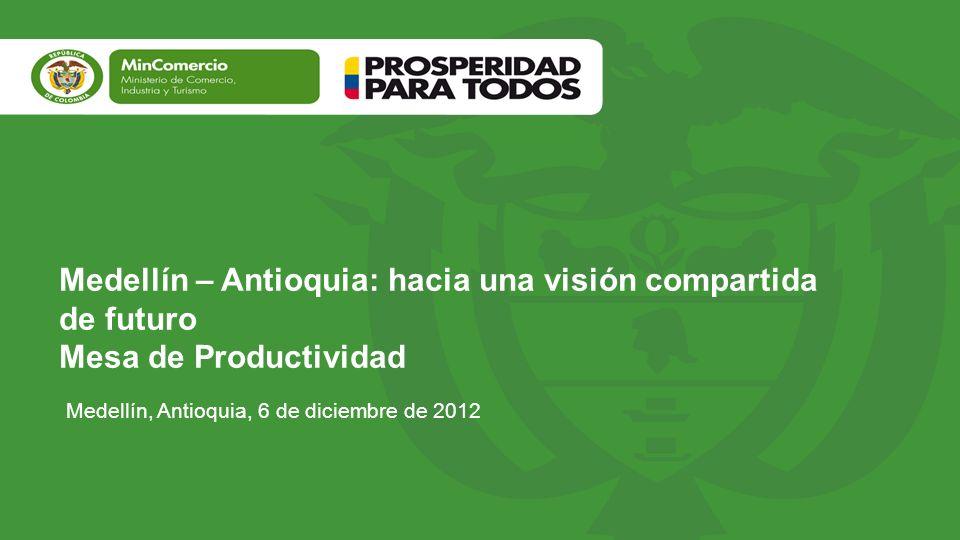 Medellín – Antioquia: hacia una visión compartida de futuro Mesa de Productividad Medellín, Antioquia, 6 de diciembre de 2012