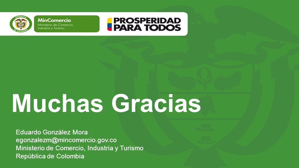 Muchas Gracias Eduardo González Mora egonzalezm@mincomercio.gov.co Ministerio de Comercio, Industria y Turismo República de Colombia