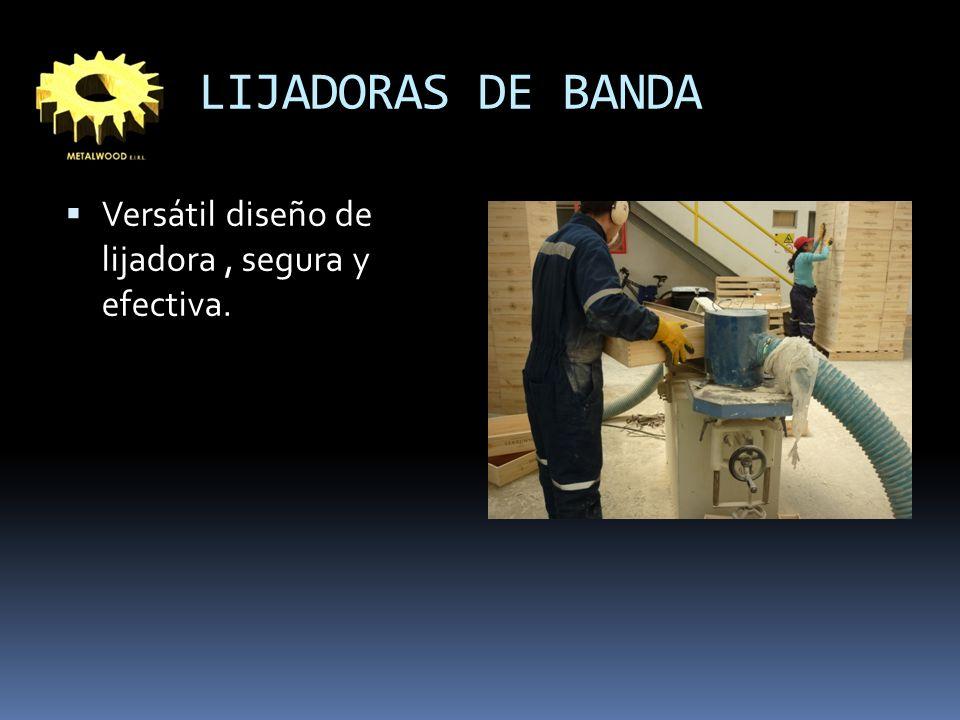 LIJADORAS DE BANDA Versátil diseño de lijadora, segura y efectiva.