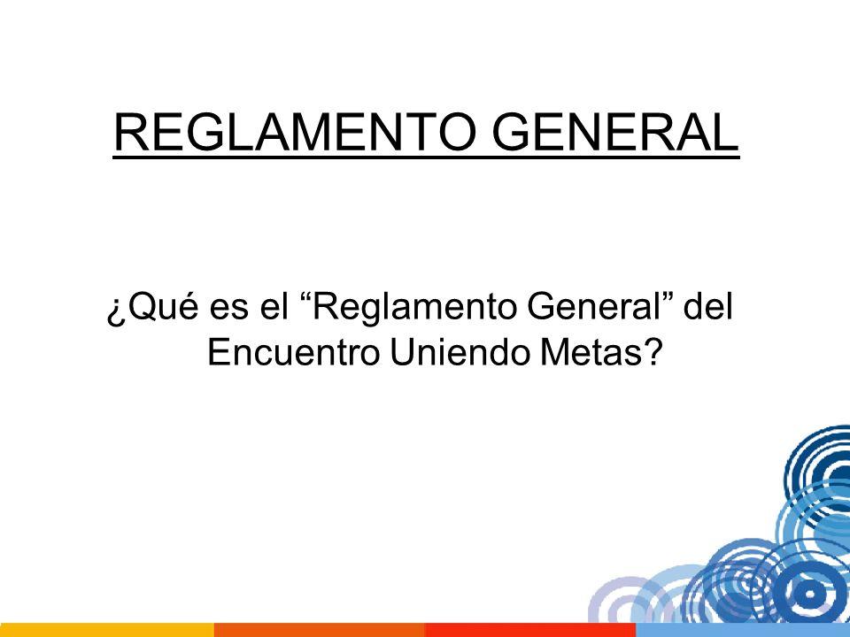 REGLAMENTO GENERAL ¿Qué es el Reglamento General del Encuentro Uniendo Metas?