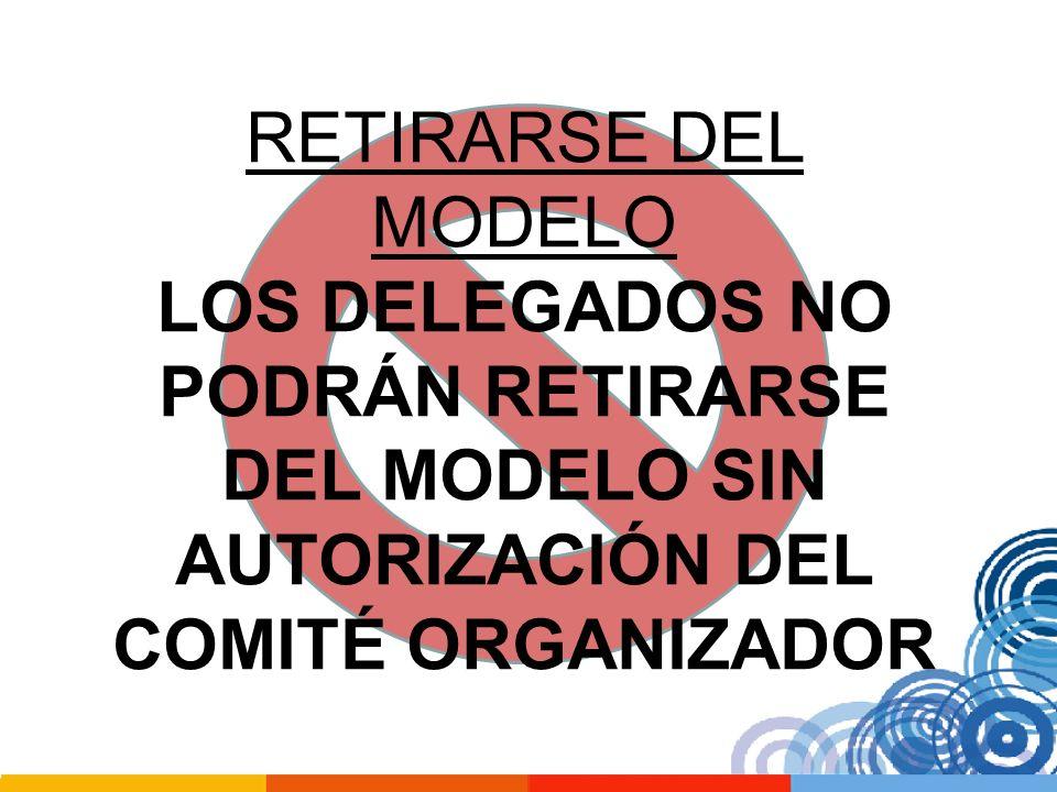 RETIRARSE DEL MODELO LOS DELEGADOS NO PODRÁN RETIRARSE DEL MODELO SIN AUTORIZACIÓN DEL COMITÉ ORGANIZADOR