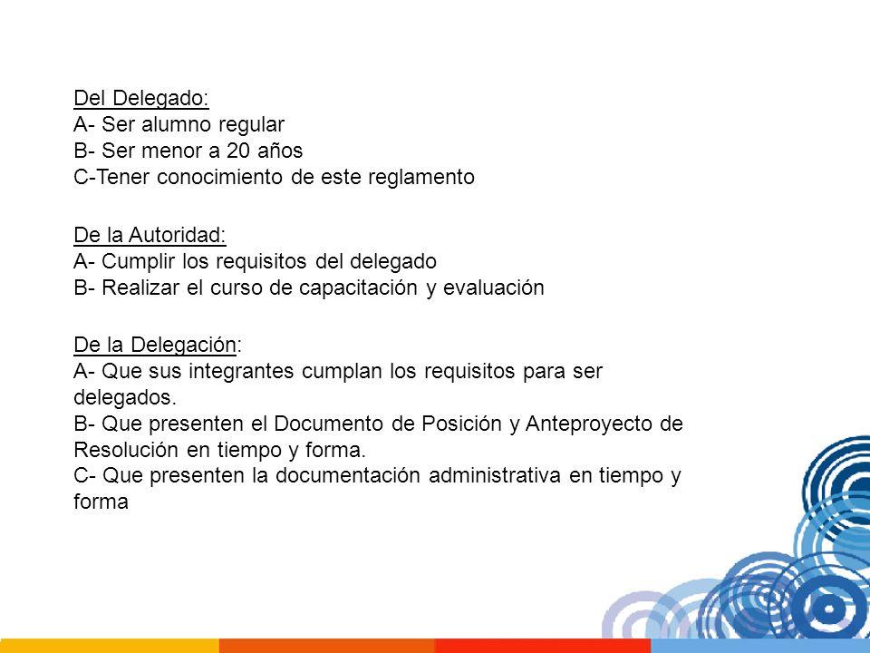 Del Delegado: A- Ser alumno regular B- Ser menor a 20 años C-Tener conocimiento de este reglamento De la Autoridad: A- Cumplir los requisitos del dele