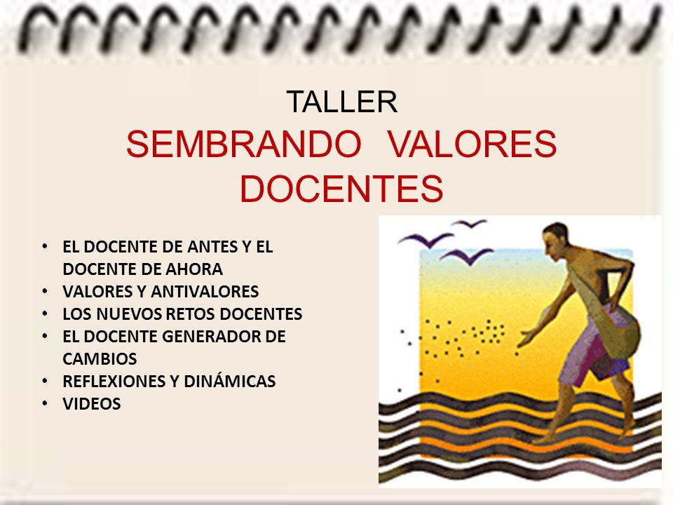 TALLER SEMBRANDO VALORES DOCENTES EL DOCENTE DE ANTES Y EL DOCENTE DE AHORA VALORES Y ANTIVALORES LOS NUEVOS RETOS DOCENTES EL DOCENTE GENERADOR DE CAMBIOS REFLEXIONES Y DINÁMICAS VIDEOS
