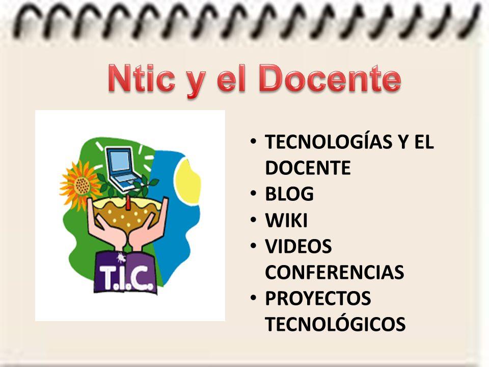 TECNOLOGÍAS Y EL DOCENTE BLOG WIKI VIDEOS CONFERENCIAS PROYECTOS TECNOLÓGICOS
