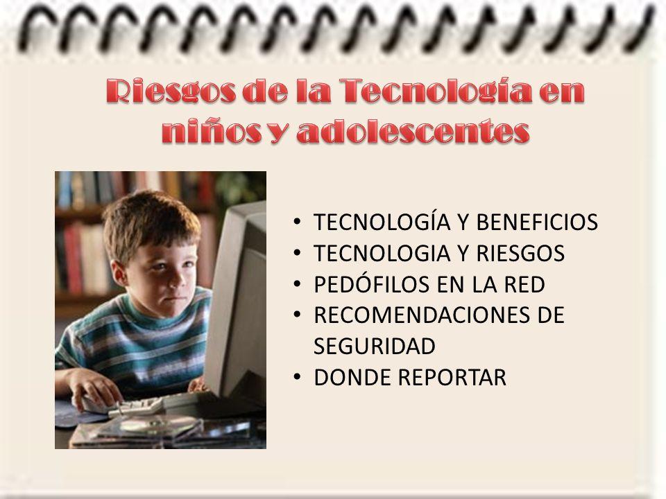 TECNOLOGÍA Y BENEFICIOS TECNOLOGIA Y RIESGOS PEDÓFILOS EN LA RED RECOMENDACIONES DE SEGURIDAD DONDE REPORTAR