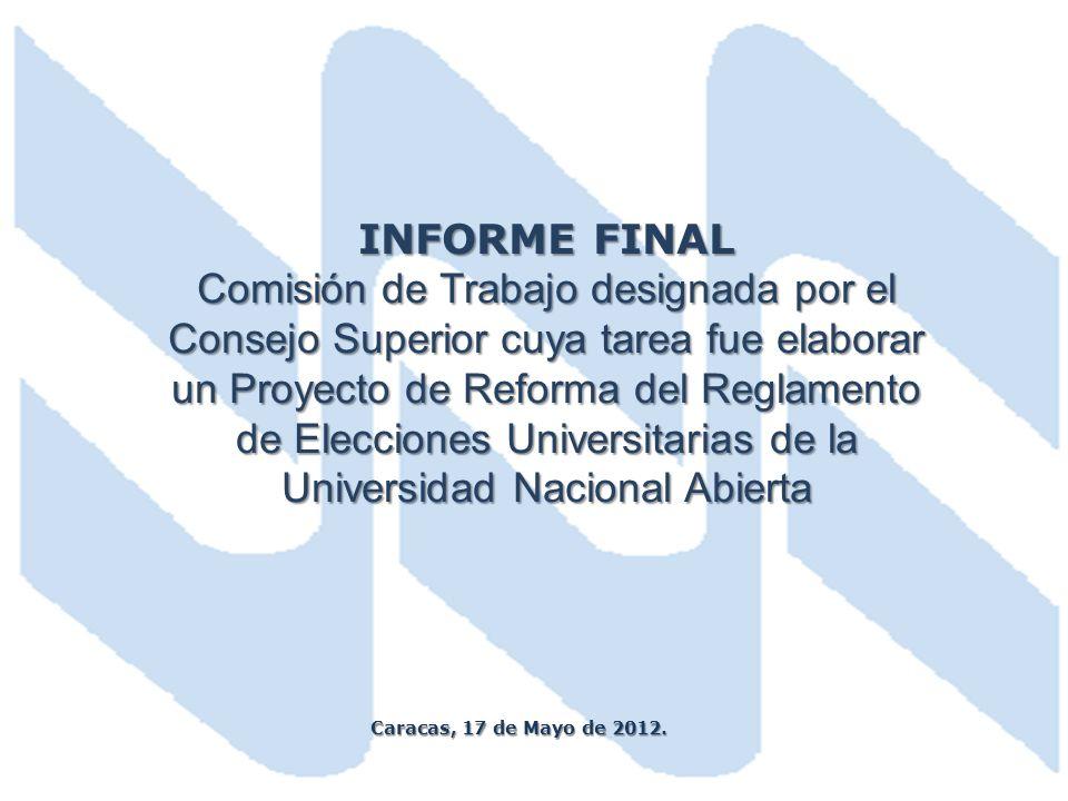 INFORME FINAL Comisión de Trabajo designada por el Consejo Superior cuya tarea fue elaborar un Proyecto de Reforma del Reglamento de Elecciones Universitarias de la Universidad Nacional Abierta Caracas, 17 de Mayo de 2012.
