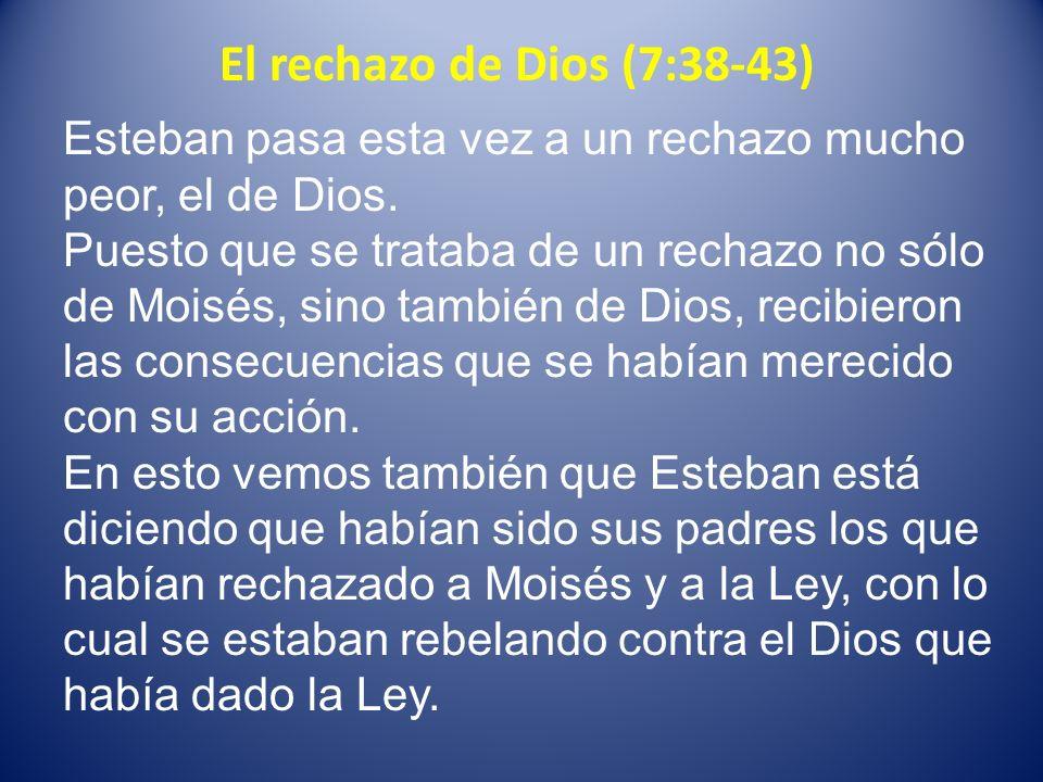 El rechazo de Dios (7:38-43) Esteban pasa esta vez a un rechazo mucho peor, el de Dios. Puesto que se trataba de un rechazo no sólo de Moisés, sino ta
