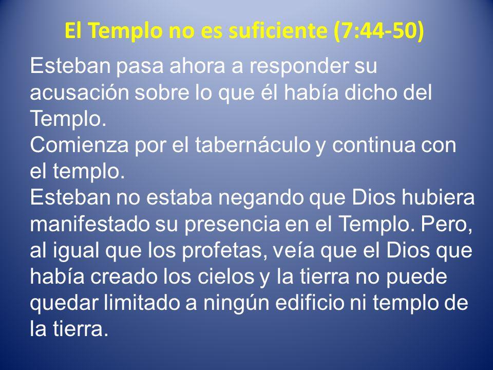 El Templo no es suficiente (7:44-50) Esteban pasa ahora a responder su acusación sobre lo que él había dicho del Templo. Comienza por el tabernáculo y