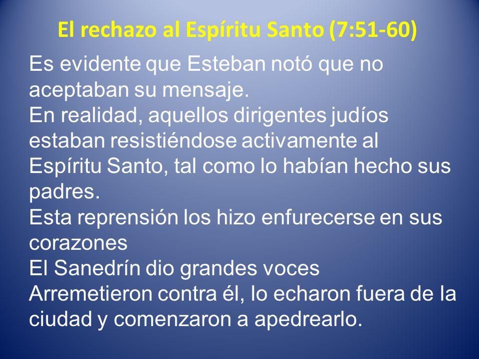 El rechazo al Espíritu Santo (7:51-60) Es evidente que Esteban notó que no aceptaban su mensaje. En realidad, aquellos dirigentes judíos estaban resis