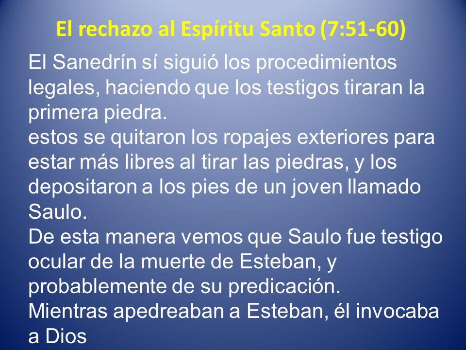 El rechazo al Espíritu Santo (7:51-60) El Sanedrín sí siguió los procedimientos legales, haciendo que los testigos tiraran la primera piedra. estos se