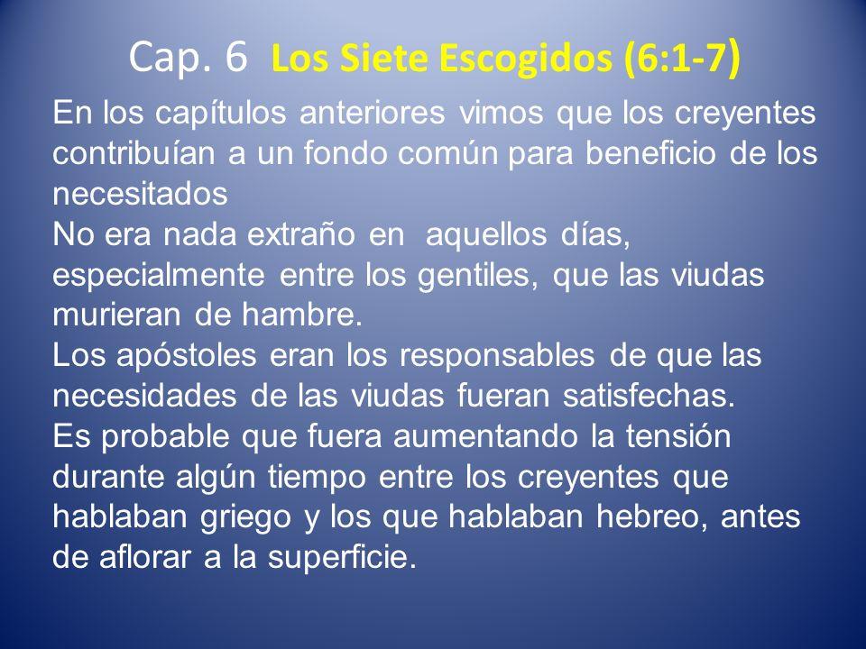 Cap. 6 Los Siete Escogidos (6:1-7 ) En los capítulos anteriores vimos que los creyentes contribuían a un fondo común para beneficio de los necesitados