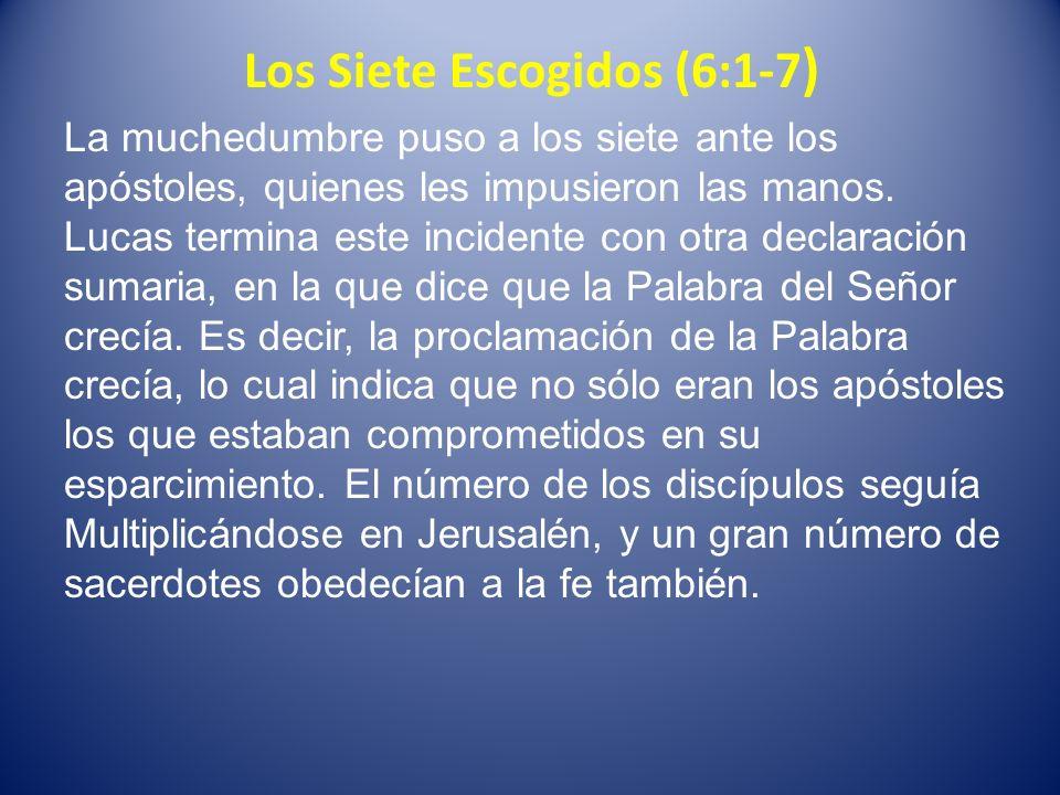 Los Siete Escogidos (6:1-7 ) La muchedumbre puso a los siete ante los apóstoles, quienes les impusieron las manos. Lucas termina este incidente con ot