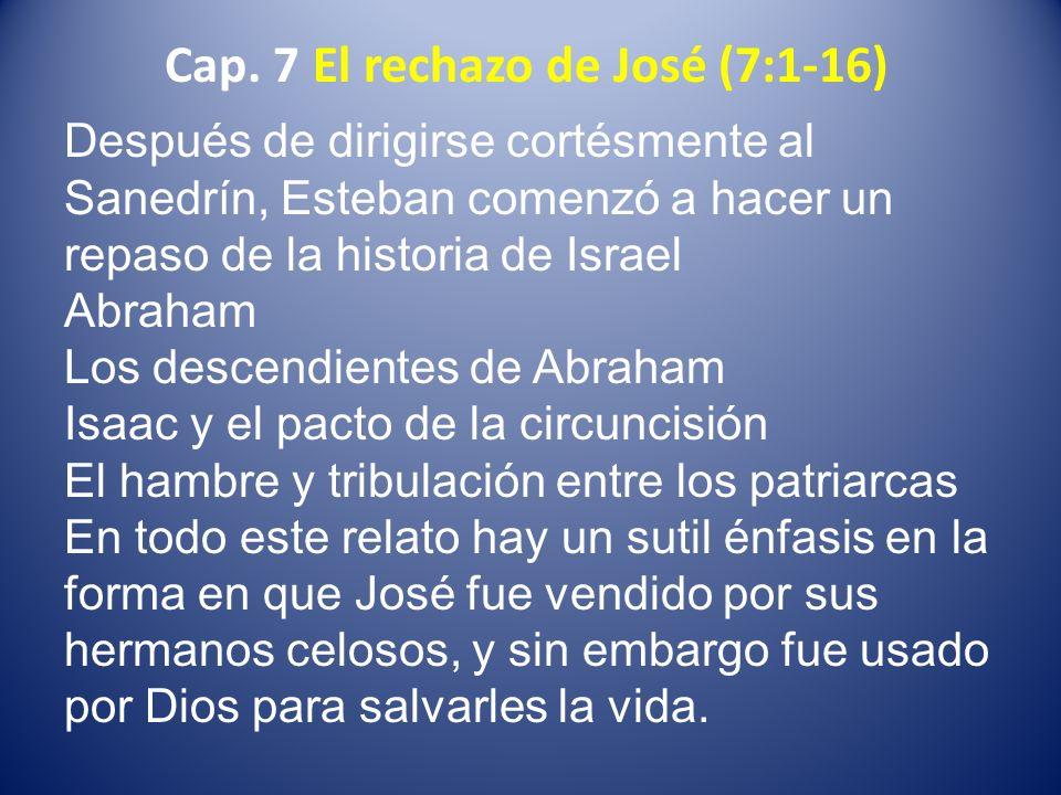Cap. 7 El rechazo de José (7:1-16) Después de dirigirse cortésmente al Sanedrín, Esteban comenzó a hacer un repaso de la historia de Israel Abraham Lo