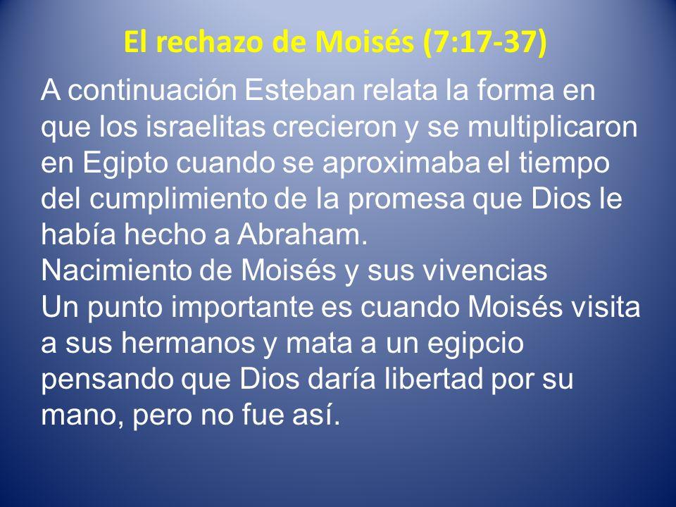 El rechazo de Moisés (7:17-37) Esteban continua relatando la mediación de Moisés en la pelea de dos de sus hermanos Su posterior huida a Median donde establece una familia.