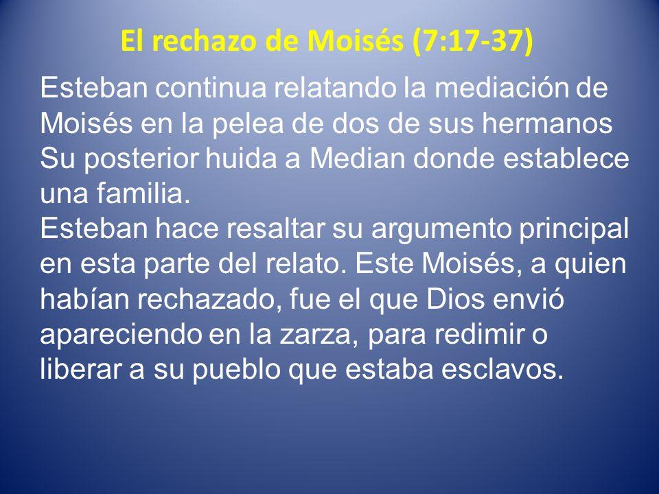 El rechazo de Moisés (7:17-37) Esteban continua relatando la mediación de Moisés en la pelea de dos de sus hermanos Su posterior huida a Median donde