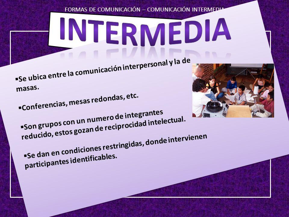 FORMAS DE COMUNICACIÓN – COMUNICACIÓN INTERMEDIA Se ubica entre la comunicación interpersonal y la de masas. Conferencias, mesas redondas, etc. Son gr