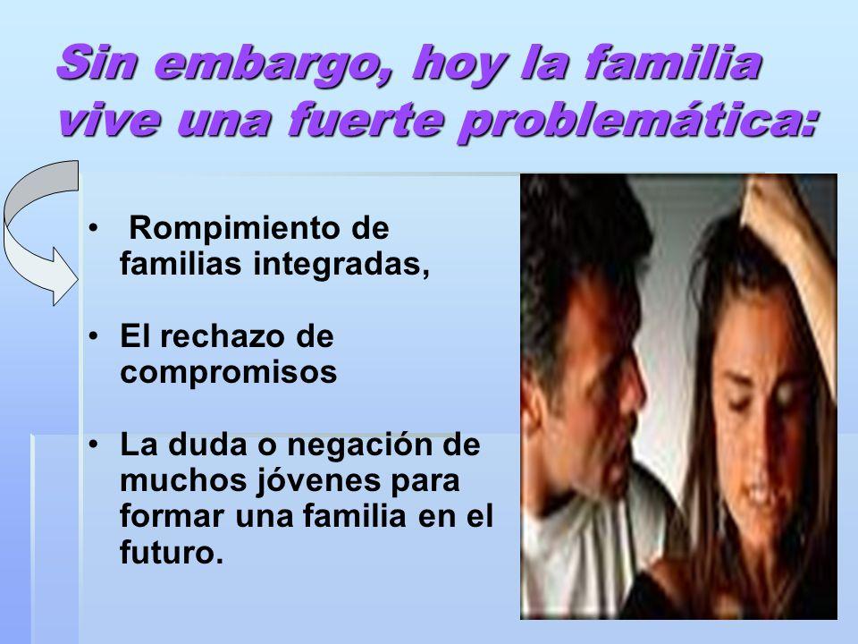 3 Sin embargo, hoy la familia vive una fuerte problemática: Rompimiento de familias integradas, El rechazo de compromisos La duda o negación de muchos jóvenes para formar una familia en el futuro.