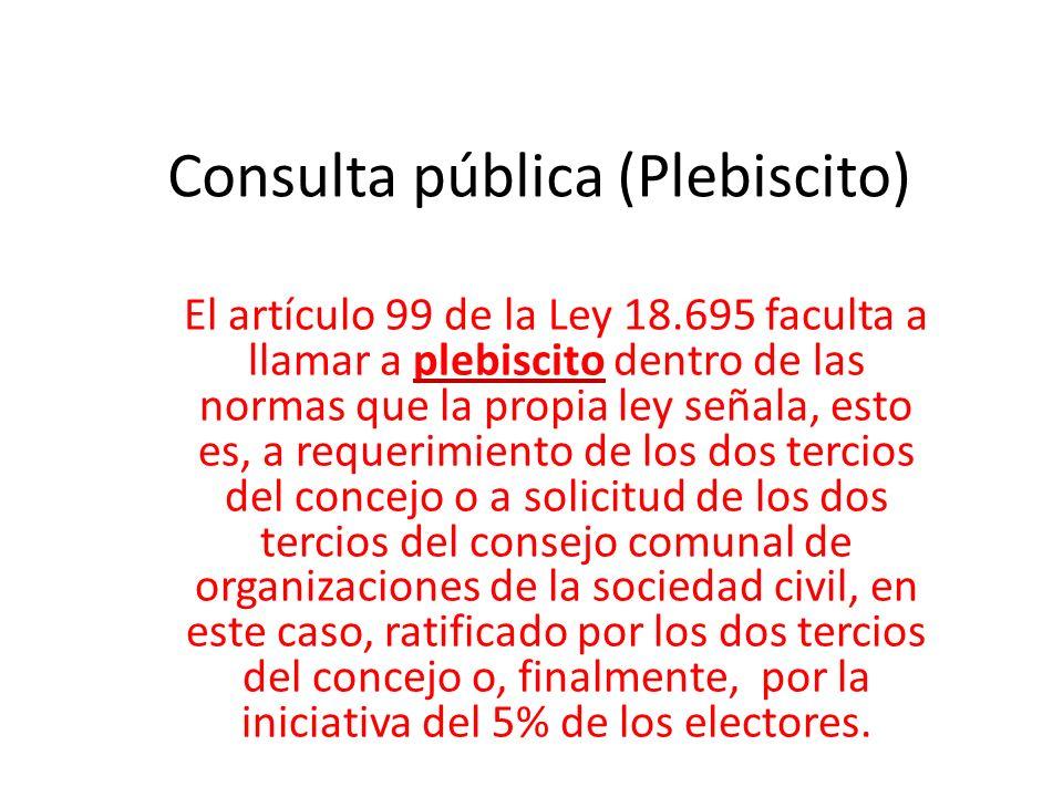 Consulta pública (Plebiscito) El artículo 99 de la Ley 18.695 faculta a llamar a plebiscito dentro de las normas que la propia ley señala, esto es, a requerimiento de los dos tercios del concejo o a solicitud de los dos tercios del consejo comunal de organizaciones de la sociedad civil, en este caso, ratificado por los dos tercios del concejo o, finalmente, por la iniciativa del 5% de los electores.