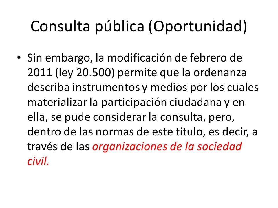Consulta pública (Oportunidad) Sin embargo, la modificación de febrero de 2011 (ley 20.500) permite que la ordenanza describa instrumentos y medios por los cuales materializar la participación ciudadana y en ella, se pude considerar la consulta, pero, dentro de las normas de este título, es decir, a través de las organizaciones de la sociedad civil.