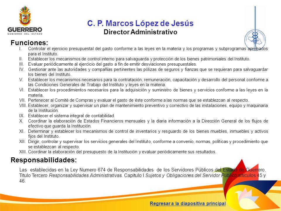 C. P. Marcos López de Jesús Director Administrativo Funciones: Responsabilidades: I.Controlar el ejercicio presupuestal del gasto conforme a las leyes