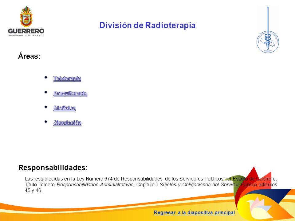 División de Radioterapia Responsabilidades: Las establecidas en la Ley Numero 674 de Responsabilidades de los Servidores Públicos del Estado de Guerre