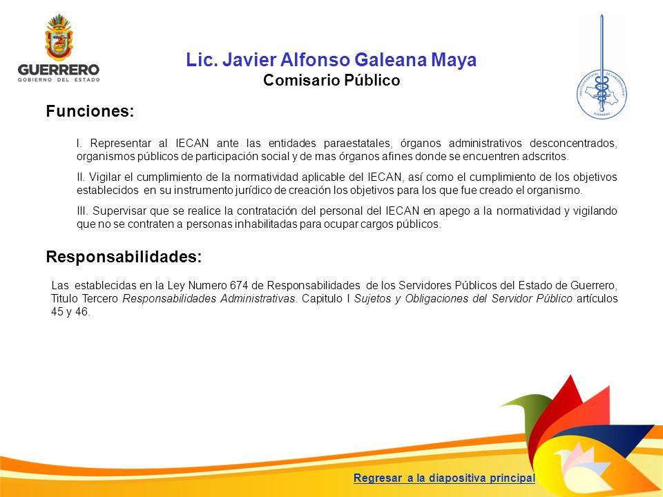 Lic. Javier Alfonso Galeana Maya Comisario Público Funciones: Responsabilidades: Las establecidas en la Ley Numero 674 de Responsabilidades de los Ser