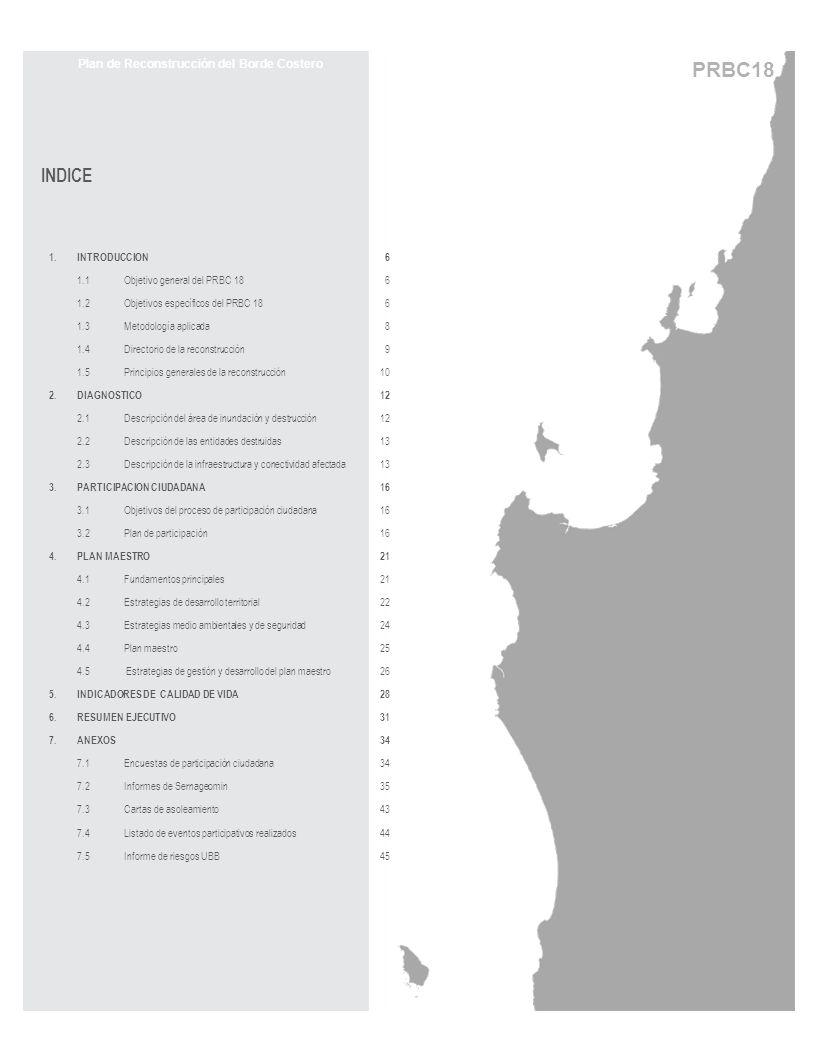 PRBC18 APR: Agua Potable Rural ASMAR: Astilleros y Maestranzas de la Armada ASEXMA: Asociación de Exportadores de Manufacturas y Servicios CODEFF: Comité nacional pro Defensa de la Flora y Fauna CONAF: Corporación Nacional Forestal CONAMA: Comisión Nacional del Medio Ambiente CNT: Construcción en Nuevos Terrenos CSR: Construcción en Sitio Residente CORFO: Corporación de Fomento de la Producción Datum: Modelo matemático que permite representar un punto concreto en un mapa con sus valores de coordenadas Datum PSAD56: Datum Provisorio Sud América del año 1956 Datum PSAD69: Datum Provisorio Sud América del año 1969 Datum WGS84: World Geodetic System del año 1984 DOH: Dirección de Obras Hidráulicas (MOP) DOP: Dirección de Obras Portuarias (MOP) DPH: División Política Habitacional (MINVU) DS: Decreto Supremo ESSBIO: Empresa de Servicios Sanitarios del Bío-Bío FNDR: Fondo Nacional de Desarrollo Regional (MINVU) FSV: Fondo Solidario de Vivienda (MINVU) INE: Instituto Nacional de Estadísticas JEC: Jornada Escolar Completa (Ministerio de Educación) JJVV: Junta de Vecinos MINVU: Ministerio de Vivienda y Urbanismo MOP: Ministerio de Obras Públicas PMU: Programa de Mejoramiento Urbano PRC: Plan Regulador Comunal SECTRA: Secretaría de Transporte PRBC18: Plan de Reconstrucción del Borde Costero (18 localidades) SERCOTEC: Servicio de Cooperación Técnica SEREMI: Secretaría Regional Ministerial SERNAGEOMIN: Servicio Nacional de Geología y Minería SERPLAC: Secretaría Regional Ministerial de Planificación y Coordinación SECPLAN: Secretaria Comunal de Planificación SERVIU: Servicio de Vivienda y Urbanización SIG: Sistema de Información Geográfica SII: Servicio de Impuestos Internos SUBDERE: Subsecretaría de Desarrollo Regional y Administrativo UBB: Universidad del Bío-Bío UTM: Universal Tranversal de Mercator (corresponde a un sistema de coordenadas) V.