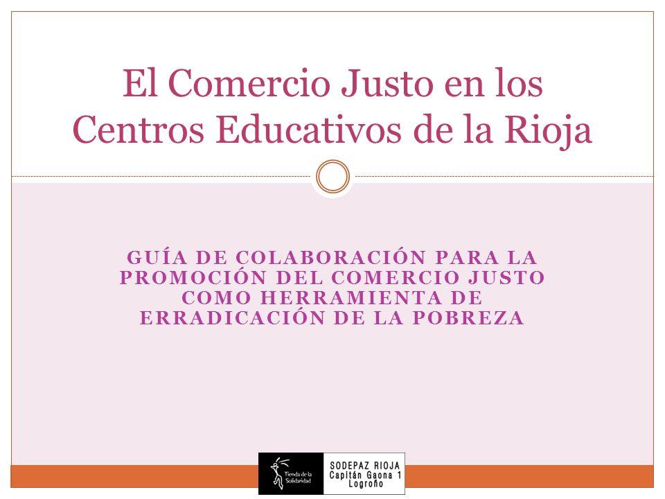 GUÍA DE COLABORACIÓN PARA LA PROMOCIÓN DEL COMERCIO JUSTO COMO HERRAMIENTA DE ERRADICACIÓN DE LA POBREZA El Comercio Justo en los Centros Educativos d