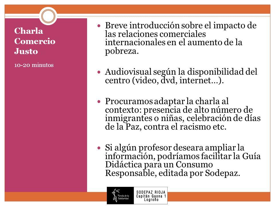 Charla Comercio Justo 10-20 minutos Breve introducción sobre el impacto de las relaciones comerciales internacionales en el aumento de la pobreza. Aud
