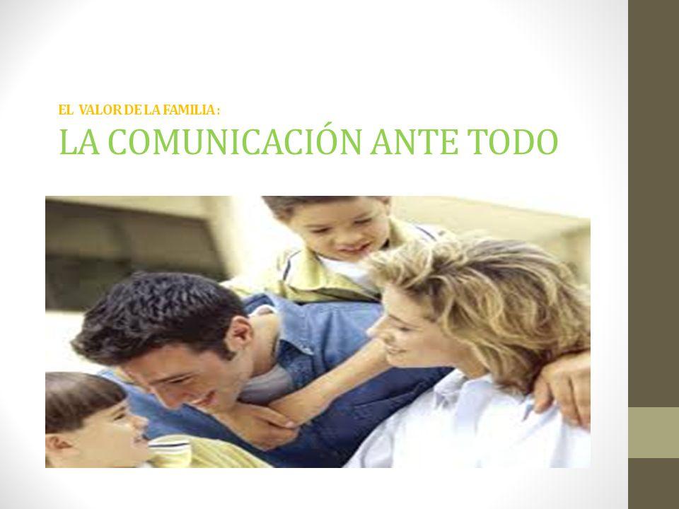 EL VALOR DE LA FAMILIA : LA COMUNICACIÓN ANTE TODO