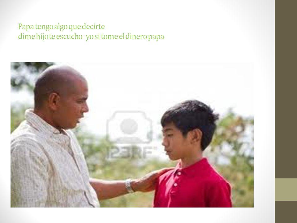 Papa tengo algo que decirte dime hijo te escucho yo si tome el dinero papa