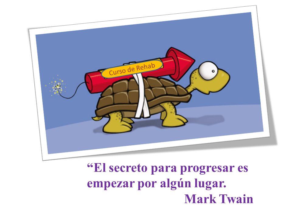 El secreto para progresar es empezar por algún lugar. Mark Twain Curso de Rehab