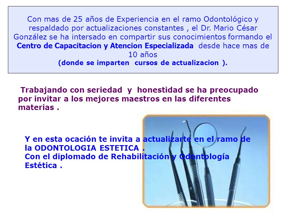 Con mas de 25 años de Experiencia en el ramo Odontológico y respaldado por actualizaciones constantes, el Dr. Mario César González se ha intersado en