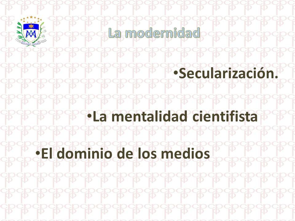 La mentalidad cientifista Secularización. El dominio de los medios