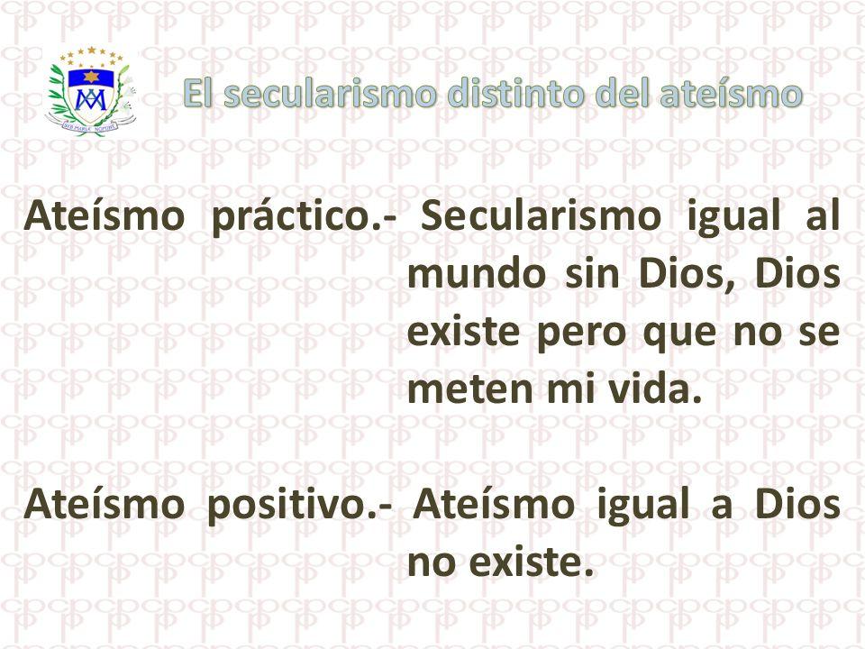 Ateísmo práctico.- Secularismo igual al mundo sin Dios, Dios existe pero que no se meten mi vida. Ateísmo positivo.- Ateísmo igual a Dios no existe.