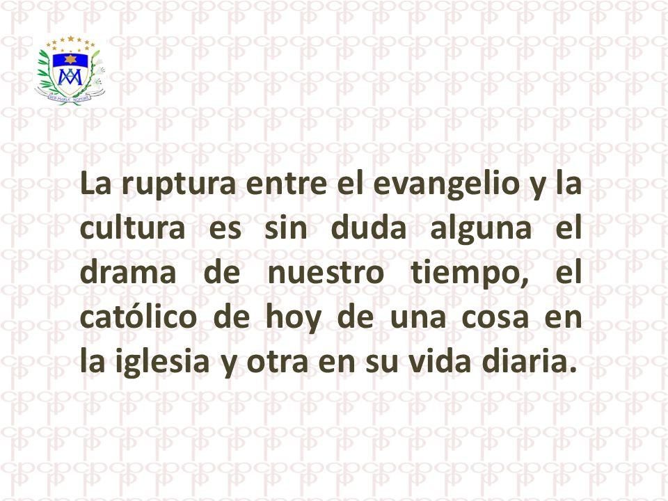La ruptura entre el evangelio y la cultura es sin duda alguna el drama de nuestro tiempo, el católico de hoy de una cosa en la iglesia y otra en su vi