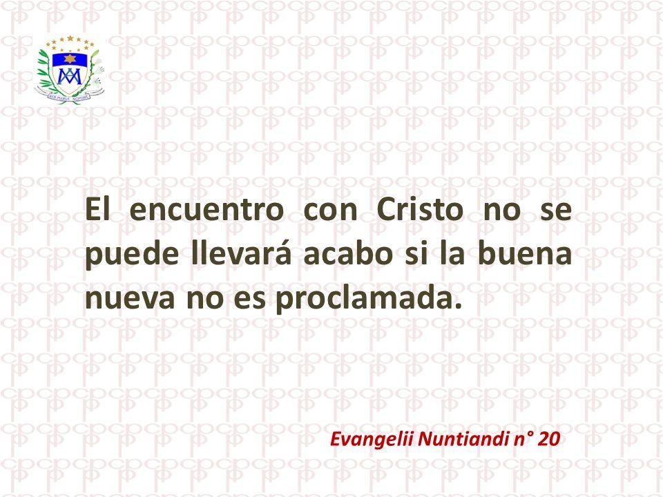 El encuentro con Cristo no se puede llevará acabo si la buena nueva no es proclamada. Evangelii Nuntiandi n° 20