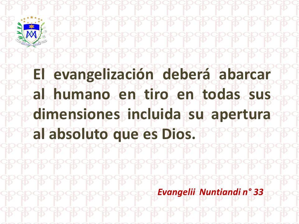 El evangelización deberá abarcar al humano en tiro en todas sus dimensiones incluida su apertura al absoluto que es Dios. Evangelii Nuntiandi n° 33