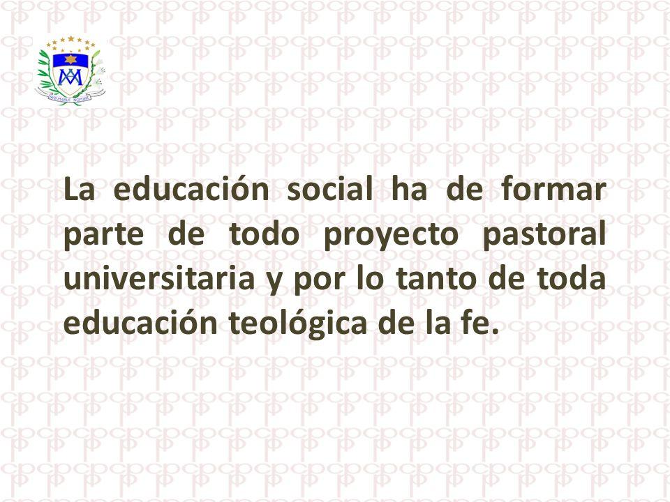 La educación social ha de formar parte de todo proyecto pastoral universitaria y por lo tanto de toda educación teológica de la fe.