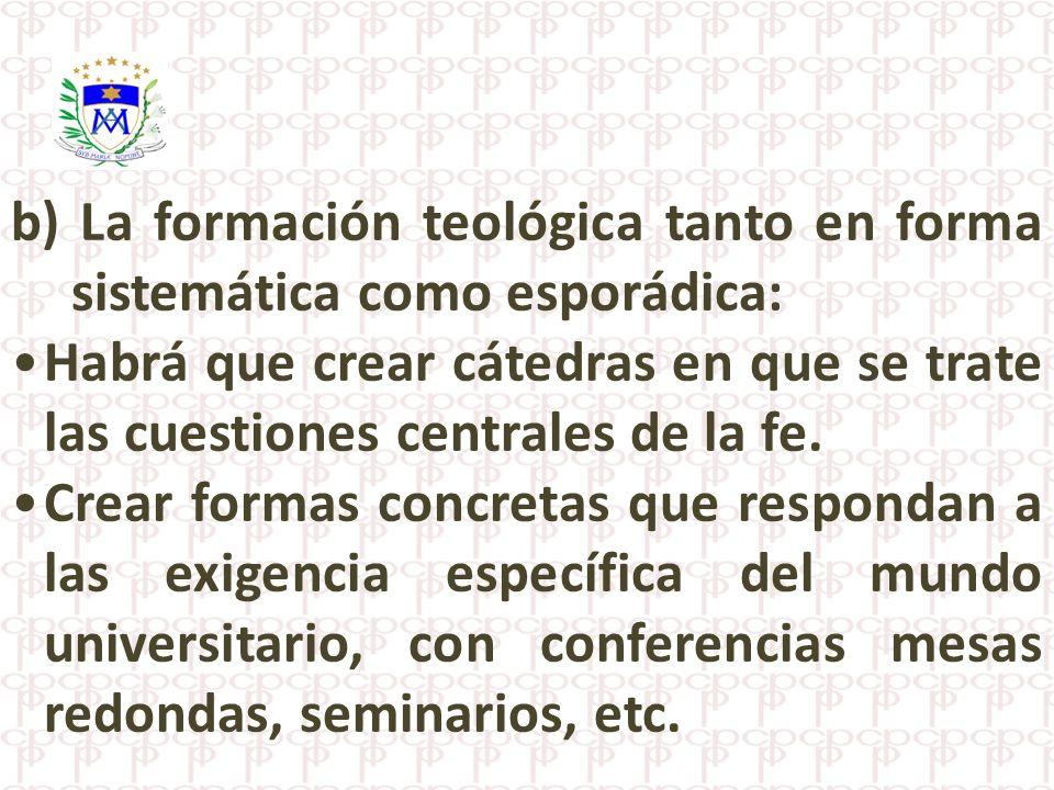 b) La formación teológica tanto en forma sistemática como esporádica: Habrá que crear cátedras en que se trate las cuestiones centrales de la fe. Crea