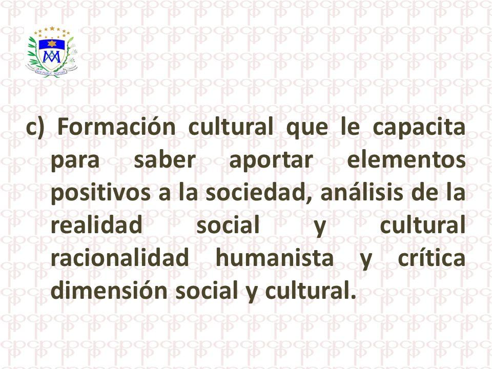c) Formación cultural que le capacita para saber aportar elementos positivos a la sociedad, análisis de la realidad social y cultural racionalidad hum