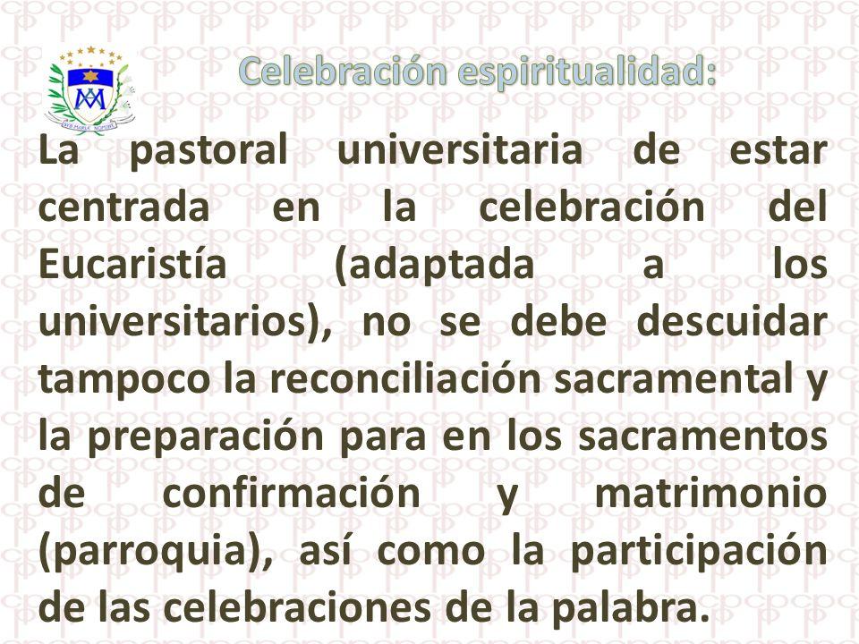 La pastoral universitaria de estar centrada en la celebración del Eucaristía (adaptada a los universitarios), no se debe descuidar tampoco la reconcil