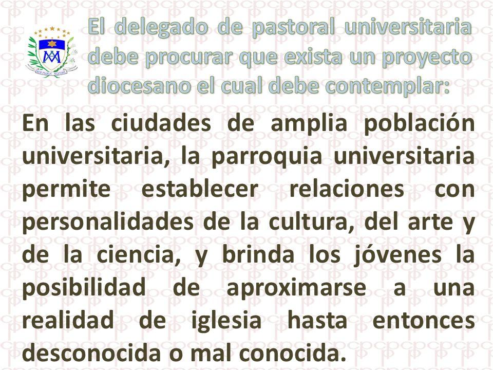 En las ciudades de amplia población universitaria, la parroquia universitaria permite establecer relaciones con personalidades de la cultura, del arte