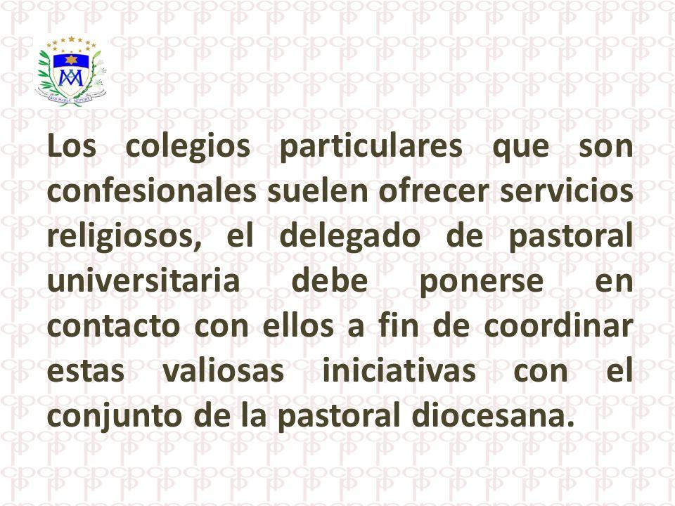 Los colegios particulares que son confesionales suelen ofrecer servicios religiosos, el delegado de pastoral universitaria debe ponerse en contacto co