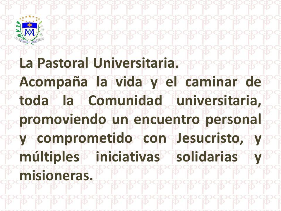 La Pastoral Universitaria. Acompaña la vida y el caminar de toda la Comunidad universitaria, promoviendo un encuentro personal y comprometido con Jesu